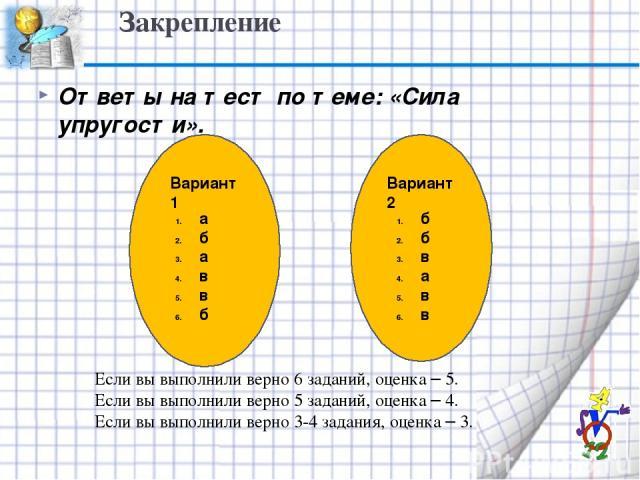 Закрепление Ответы на тест по теме: «Сила упругости». Вариант 1 Вариант 2 а б а в в б б б в а в в Если вы выполнили верно 6 заданий, оценка – 5. Если вы выполнили верно 5 заданий, оценка – 4. Если вы выполнили верно 3-4 задания, оценка – 3.