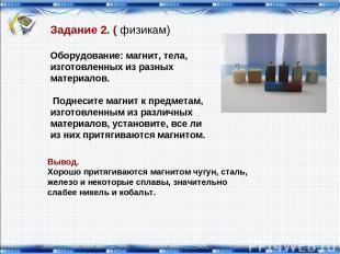Задание 2. ( физикам) Оборудование: магнит, тела, изготовленных из разных матери
