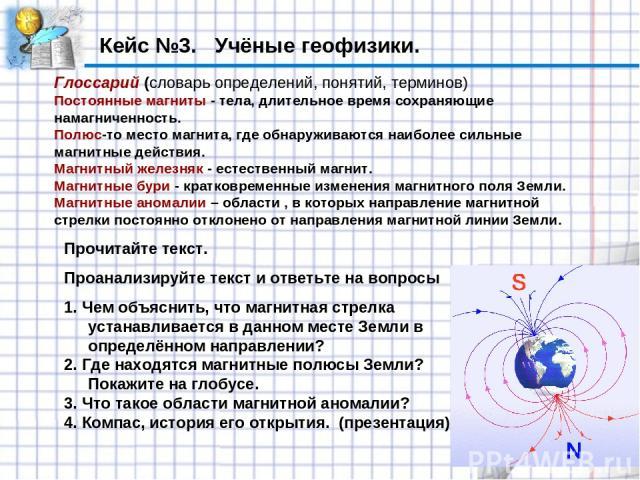 Кейс №3. Учёные геофизики. Глоссарий (словарь определений, понятий, терминов) Постоянные магниты - тела, длительное время сохраняющие намагниченность. Полюс-то место магнита, где обнаруживаются наиболее сильные магнитные действия. Магнитный железняк…