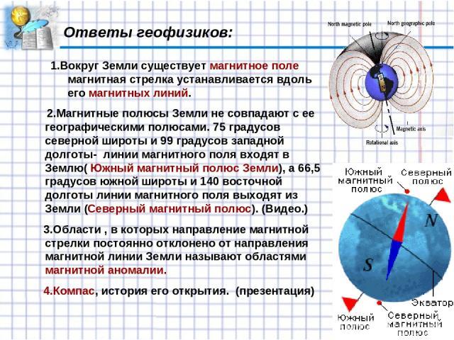 Ответы геофизиков: 1.Вокруг Земли существует магнитное поле магнитная стрелка устанавливается вдоль его магнитных линий. 2.Магнитные полюсы Земли не совпадают с ее географическими полюсами. 75 градусов северной широты и 99 градусов западной долготы-…