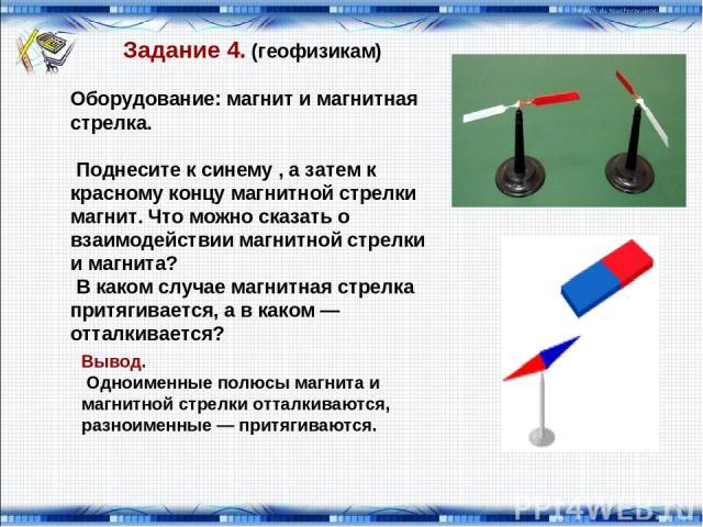Задание 4. (геофизикам) Оборудование: магнит и магнитная стрелка. Поднесите к синему , а затем к красному концу магнитной стрелки магнит. Что можно сказать о взаимодействии магнитной стрелки и магнита? В каком случае магнитная стрелка притягивается,…