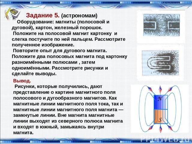 Задание 5. (астрономам) Оборудование: магниты (полосовой и дуговой), картон, железный порошок. Положите на полосовой магнит картонку и слегка постучите по ней пальцем. Рассмотрите полученное изображение. Повторите опыт для дугового магнита. Положите…