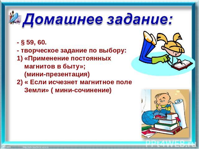 - § 59, 60. - творческое задание по выбору: «Применение постоянных магнитов в быту»; (мини-презентация) 2) « Если исчезнет магнитное поле Земли» ( мини-сочинение)