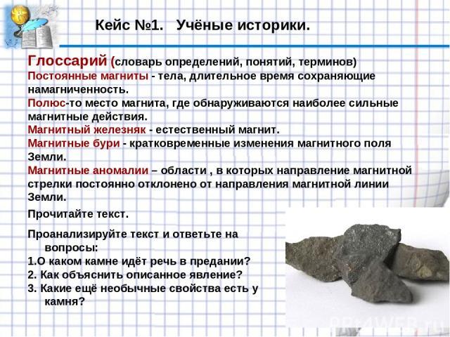 Кейс №1. Учёные историки. Глоссарий (словарь определений, понятий, терминов) Постоянные магниты - тела, длительное время сохраняющие намагниченность. Полюс-то место магнита, где обнаруживаются наиболее сильные магнитные действия. Магнитный железняк …