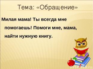 Тема: «Обращение» Милая мама! Ты всегда мне помогаешь! Помоги мне, мама, найти н