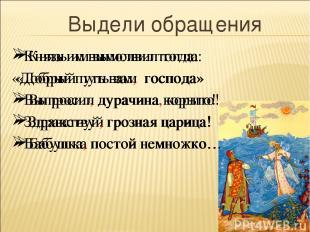 Князь им вымолвил тогда: «Добрый путь вам господа» Выпросил дурачина корыто! Здр