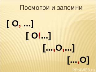 Посмотри и запомни [ О, ...] [ О!...] [...,О,...] [...,О]