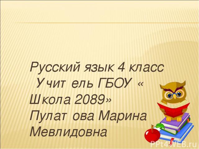 Русский язык 4 класс Учитель ГБОУ « Школа 2089» Пулатова Марина Мевлидовна