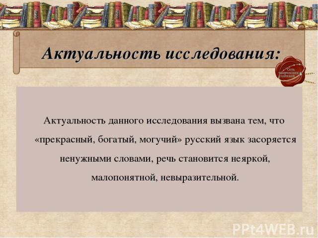 Актуальность исследования: Актуальность данного исследования вызвана тем, что «прекрасный, богатый, могучий» русский язык засоряется ненужными словами, речь становится неяркой, малопонятной, невыразительной.