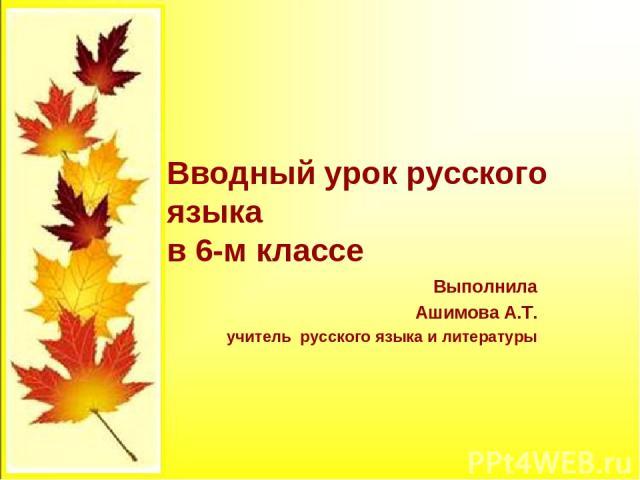 Вводный урок русского языка в 6-м классе Выполнила Ашимова А.Т. учитель русского языка и литературы