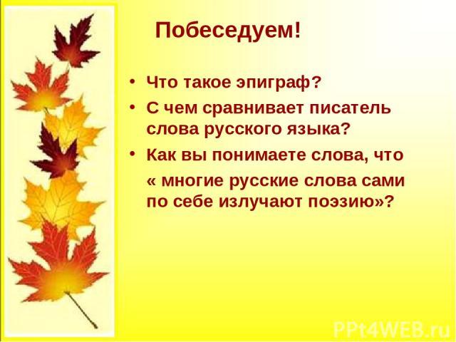 Побеседуем! Что такое эпиграф? С чем сравнивает писатель слова русского языка? Как вы понимаете слова, что « многие русские слова сами по себе излучают поэзию»?