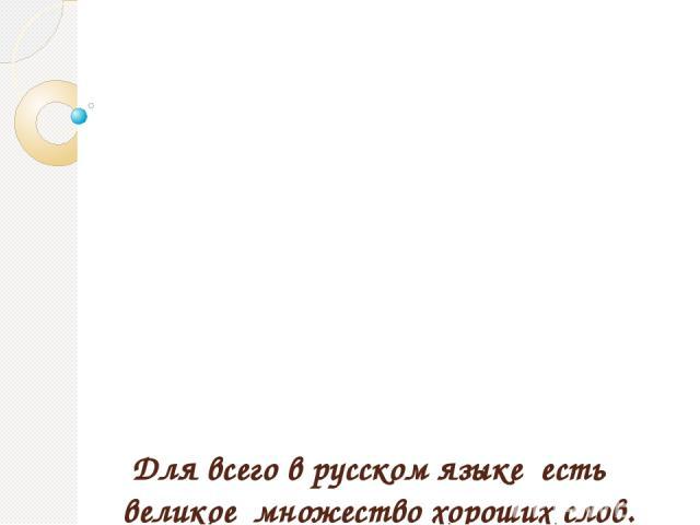 Для всего в русском языке есть великое множество хороших слов. К.Паустовский