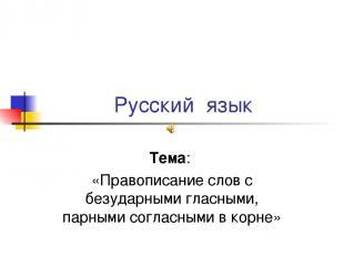Русский язык Тема: «Правописание слов с безударными гласными, парными согласными
