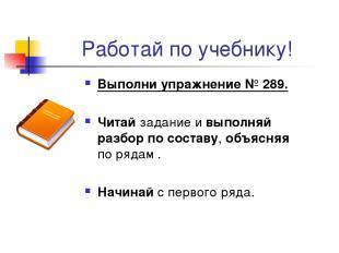 Работай по учебнику! Выполни упражнение № 289. Читай задание и выполняй разбор п