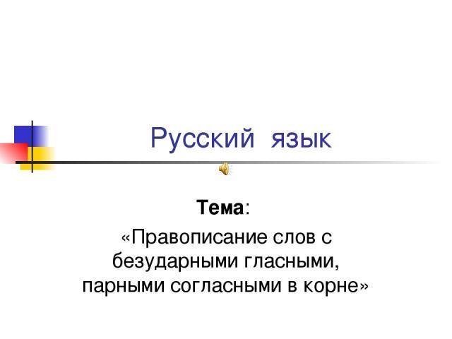 Русский язык Тема: «Правописание слов с безударными гласными, парными согласными в корне»