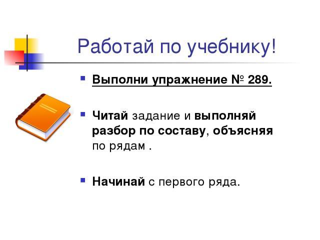 Работай по учебнику! Выполни упражнение № 289. Читай задание и выполняй разбор по составу, объясняя по рядам . Начинай с первого ряда.