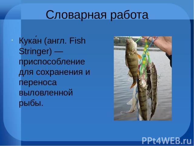 Словарная работа Кука н (англ. Fish Stringer) — приспособление для сохранения и переноса выловленной рыбы.