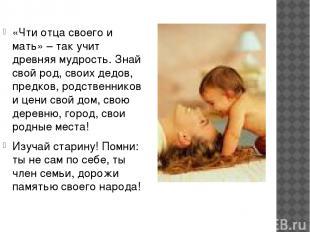 «Чти отца своего и мать» – так учит древняя мудрость. Знай свой род, своих дедов