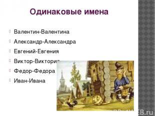 Одинаковые имена Валентин-Валентина Александр-Александра Евгений-Евгения Виктор-