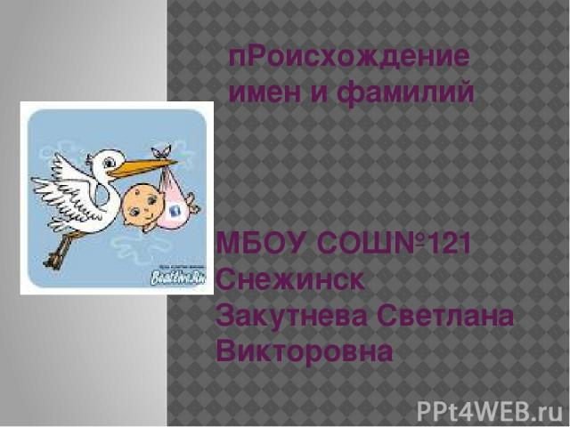 пРоисхождение имен и фамилий МБОУ СОШ№121 Снежинск Закутнева Светлана Викторовна