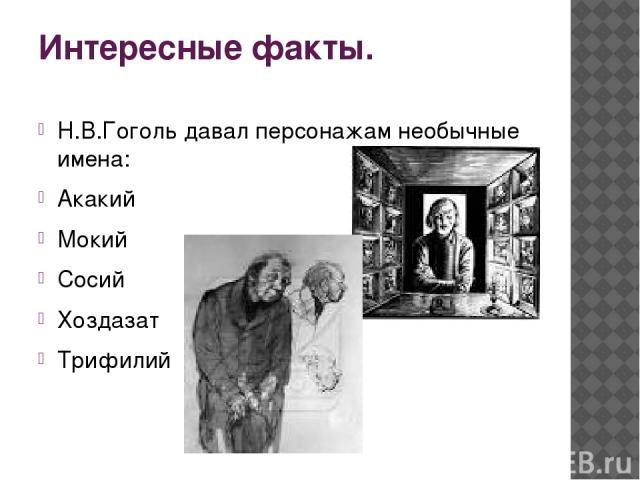 Интересные факты. Н.В.Гоголь давал персонажам необычные имена: Акакий Мокий Сосий Хоздазат Трифилий