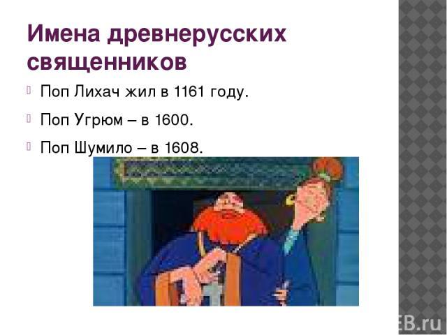 Имена древнерусских священников Поп Лихач жил в 1161 году. Поп Угрюм – в 1600. Поп Шумило – в 1608.