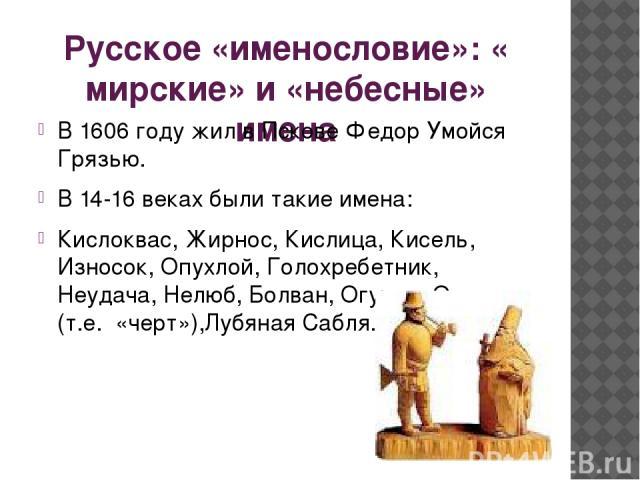 Русское «именословие»: « мирские» и «небесные» имена В 1606 году жил в Пскове Федор Умойся Грязью. В 14-16 веках были такие имена: Кислоквас, Жирнос, Кислица, Кисель, Износок, Опухлой, Голохребетник, Неудача, Нелюб, Болван, Огурец, Ончутка (т.е. «че…