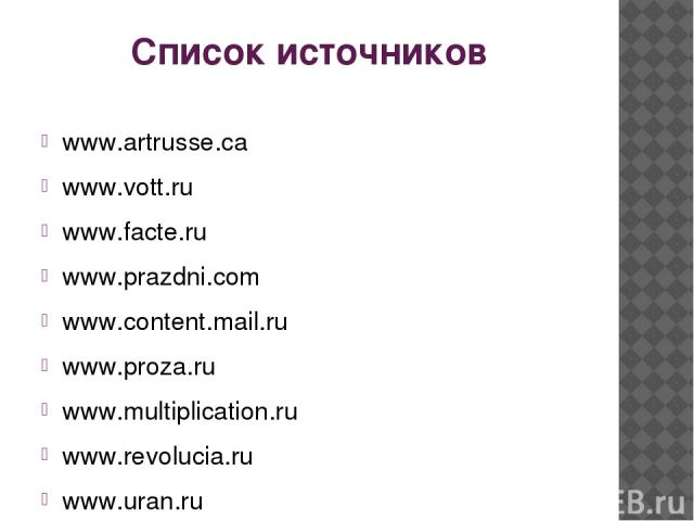 Список источников www.artrusse.ca www.vott.ru www.facte.ru www.prazdni.com www.content.mail.ru www.proza.ru www.multiplication.ru www.revolucia.ru www.uran.ru www.900igr.net www.liveinternet.ru www.tirnet.ru www.free-lance.ru