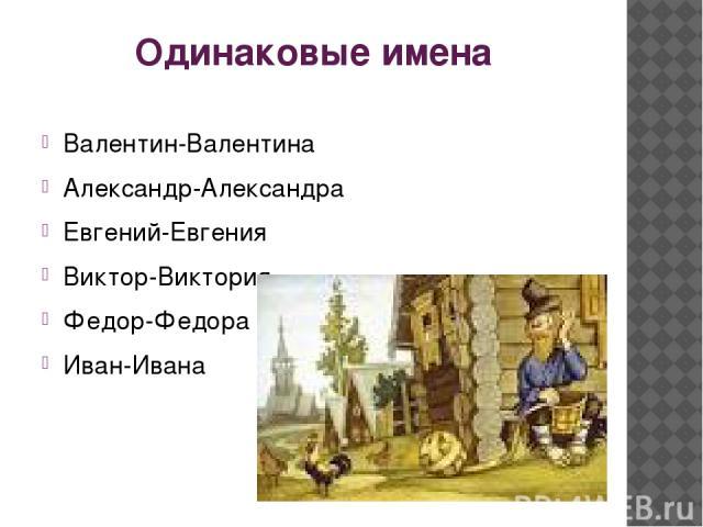 Одинаковые имена Валентин-Валентина Александр-Александра Евгений-Евгения Виктор-Виктория Федор-Федора Иван-Ивана
