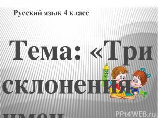 Русский язык 4 класс Тема: «Три склонения имен существительных» Учитель: Бычковс