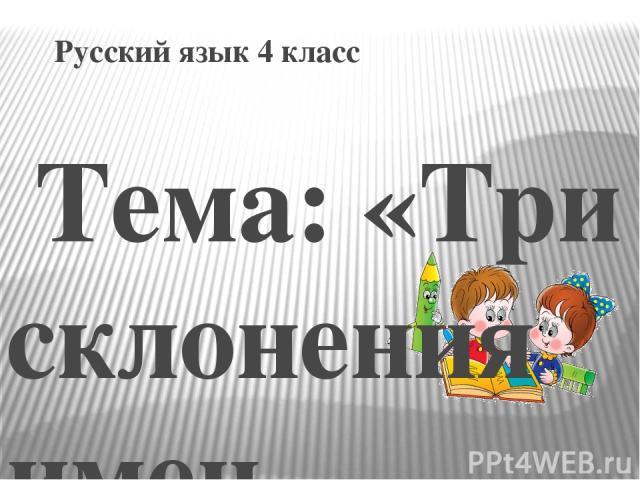 Русский язык 4 класс Тема: «Три склонения имен существительных» Учитель: Бычковская И.В. МОУ Светлогорская СОШ