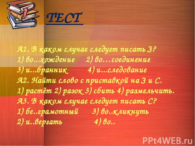 ТЕСТ А1. В каком случае следует писать З? 1) во...хождение 2) во…соединение 3) и...бранник 4) и...следование А2. Найти слово с приставкой на З и С. 1) растёт 2) разок 3) сбить 4) размельчить. А3. В каком случае следует писать С? 1) бе..грамотный 3) …