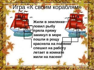 Игра «К своим кораблям» В.п П.п Жили в землянке ловил рыбу пряла пряжу закинул в