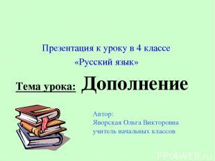 Тема урока: Дополнение Презентация к уроку в 4 классе «Русский язык» Автор: Явор
