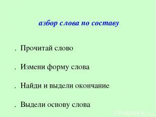 Разбор слова по составу 1. Прочитай слово 2. Измени форму слова 3.Найди и выд