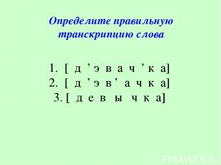 1. [ д ' э в а ч ' к а] 2. [ д ' э в ' а ч к а] 3. [ д е в ы ч к а] Определите п