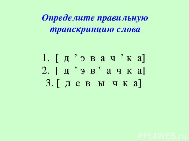 1. [ д ' э в а ч ' к а] 2. [ д ' э в ' а ч к а] 3. [ д е в ы ч к а] Определите правильную транскрипцию слова