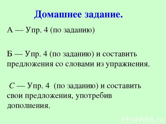 А — Упр. 4 (по заданию) Б — Упр. 4 (по заданию) и составить предложения со словами из упражнения. С — Упр. 4 (по заданию) и составить свои предложения, употребив дополнения. Домашнее задание.