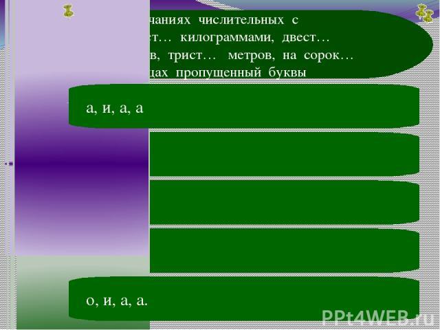 В окончаниях числительных с девяност… килограммами, двест… гектаров, трист… метров, на сорок… страницах пропущенный буквы 7 вопрос А В о, и, о, а С а, и, о, а D а, е, а, а. Е о, и, а, а. А а, и, а, а