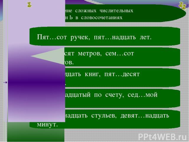 В середине сложных числительных пропущен Ь в словосочетаниях 9 вопрос А В Сем…десят метров, сем…сот экспонатов. С Сем…надцать книг, пят…десят тетрадей. D Шест…надцатый по счету, сед…мой канал. Е Восем…надцать стульев, девят…надцать минут. В Пят…сот …