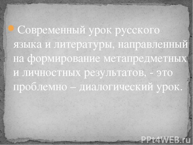 Современный урок русского языка и литературы, направленный на формирование метапредметных и личностных результатов, - это проблемно – диалогический урок.