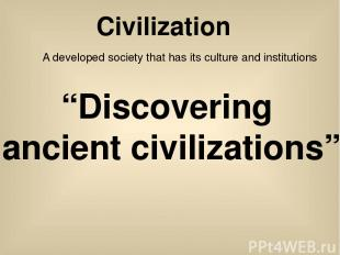 """Civilization A developed society that has its culture and institutions """"Discover"""