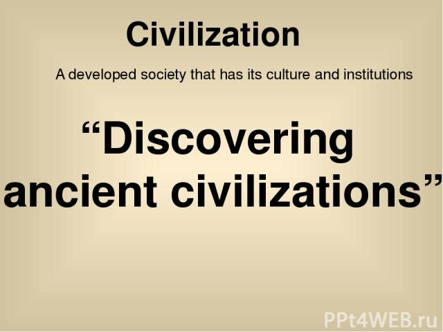 """Civilization A developed society that has its culture and institutions """"Discovering ancient civilizations"""""""