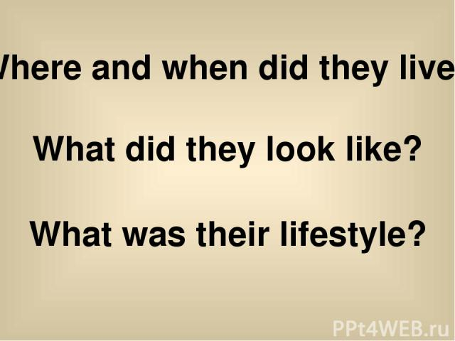Where and when did they live? What did they look like? What was their lifestyle?
