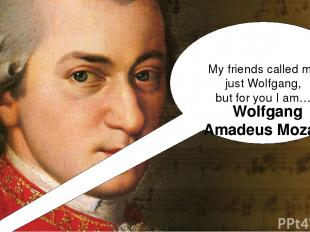 My friends called me just Wolfgang, but for you I am… Wolfgang Amadeus Mozart!