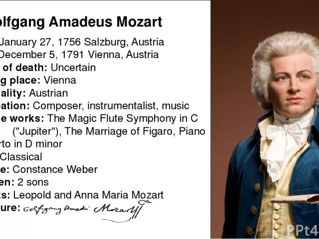 Born: January 27, 1756 Salzburg, Austria Died: December 5, 1791 Vienna, Austria Cause of death: Uncertain Resting place: Vienna Nationality: Austrian Occupation: Composer, instrumentalist, music Notable works: The Magic Flute Symphony in C major (