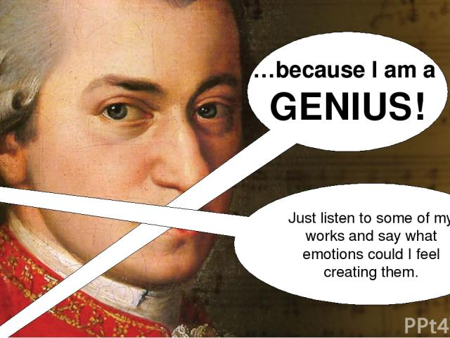 …because I am a GENIUS! Just listen to some of my works and say what emotions could I feel creating them.