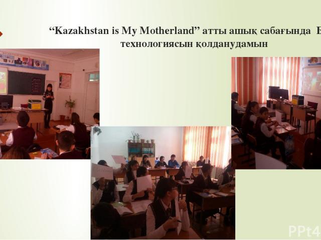 """""""Kazakhstan is My Motherland"""" атты ашық сабағында БжС технологиясын қолданудамын"""
