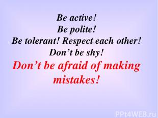 Be active! Be polite! Be tolerant! Respect each other! Don't be shy! Don't be af