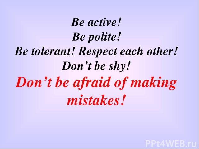 Be active! Be polite! Be tolerant! Respect each other! Don't be shy! Don't be afraid of making mistakes!